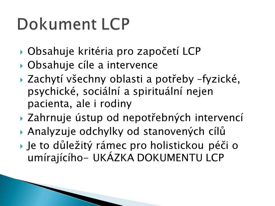  Obsahuje kritéria pro započetí LCP  Obsahuje cíle a intervence  Zachytí všechny oblasti a potřeby –fyzické, psychické, sociální a spirituální nejen pacienta, ale i rodiny  Zahrnuje ústup od nepotřebných intervencí  Analyzuje odchylky od stanovených cílů  Je to důležitý rámec pro holistickou péči o umírajícího- UKÁZKA DOKUMENTU LCP