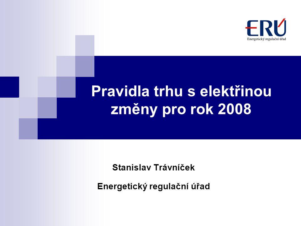 Pravidla trhu s elektřinou změny pro rok 2008 Stanislav Trávníček Energetický regulační úřad