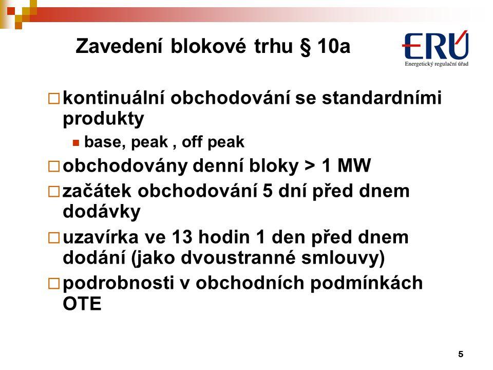 5 Zavedení blokové trhu § 10a  kontinuální obchodování se standardními produkty base, peak, off peak  obchodovány denní bloky > 1 MW  začátek obchodování 5 dní před dnem dodávky  uzavírka ve 13 hodin 1 den před dnem dodání (jako dvoustranné smlouvy)  podrobnosti v obchodních podmínkách OTE