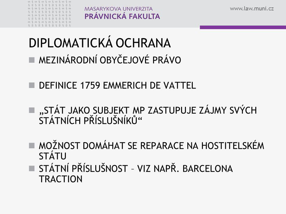 """www.law.muni.cz DIPLOMATICKÁ OCHRANA MEZINÁRODNÍ OBYČEJOVÉ PRÁVO DEFINICE 1759 EMMERICH DE VATTEL """"STÁT JAKO SUBJEKT MP ZASTUPUJE ZÁJMY SVÝCH STÁTNÍCH PŘÍSLUŠNÍKŮ MOŽNOST DOMÁHAT SE REPARACE NA HOSTITELSKÉM STÁTU STÁTNÍ PŘÍSLUŠNOST – VIZ NAPŘ."""