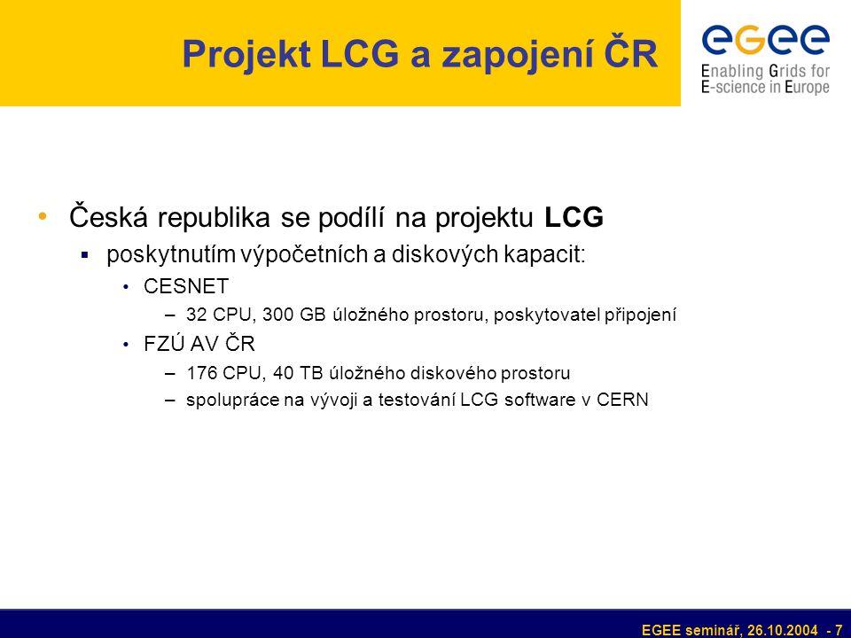 EGEE seminář, 26.10.2004 - 7 Projekt LCG a zapojení ČR Česká republika se podílí na projektu LCG  poskytnutím výpočetních a diskových kapacit: CESNET –32 CPU, 300 GB úložného prostoru, poskytovatel připojení FZÚ AV ČR –176 CPU, 40 TB úložného diskového prostoru –spolupráce na vývoji a testování LCG software v CERN