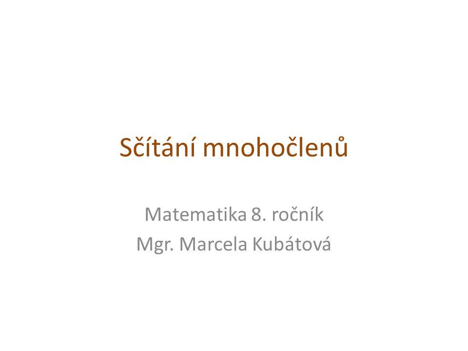 Sčítání mnohočlenů Matematika 8. ročník Mgr. Marcela Kubátová