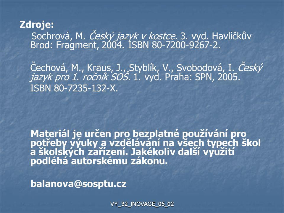 VY_32_INOVACE_05_02 Zdroje: Sochrová, M. Český jazyk v kostce. 3. vyd. Havlíčkův Brod: Fragment, 2004. ISBN 80-7200-9267-2. Čechová, M., Kraus, J., St