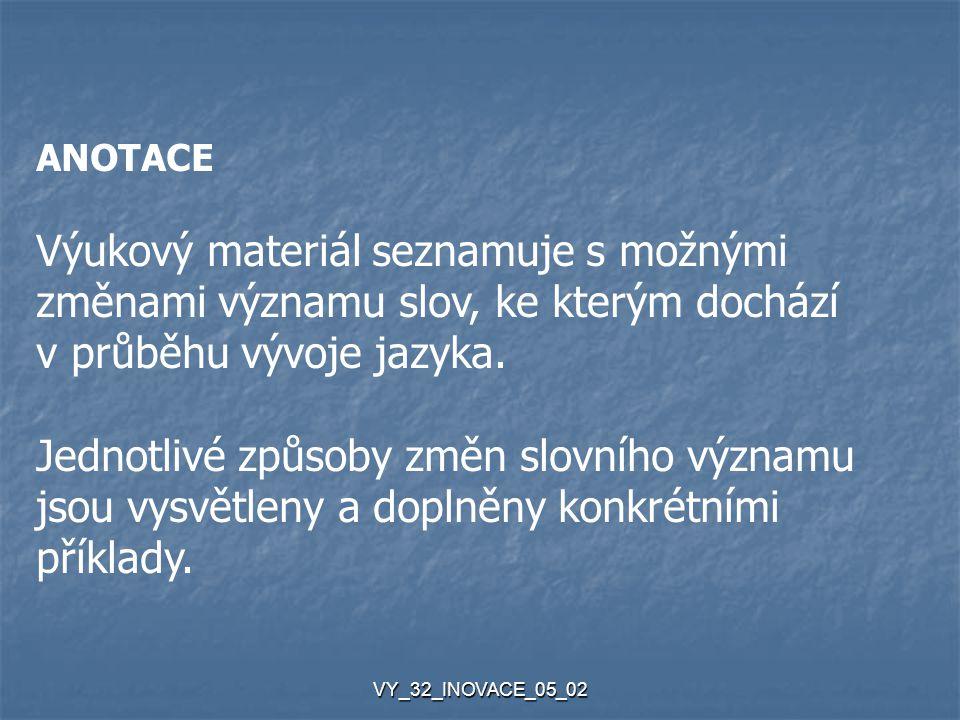 VY_32_INOVACE_05_02 ANOTACE Výukový materiál seznamuje s možnými změnami významu slov, ke kterým dochází v průběhu vývoje jazyka.