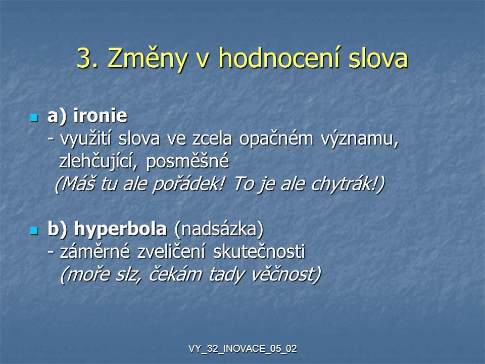 VY_32_INOVACE_05_02 3. Změny v hodnocení slova a) ironie a) ironie - využití slova ve zcela opačném významu, zlehčující, posměšné zlehčující, posměšné