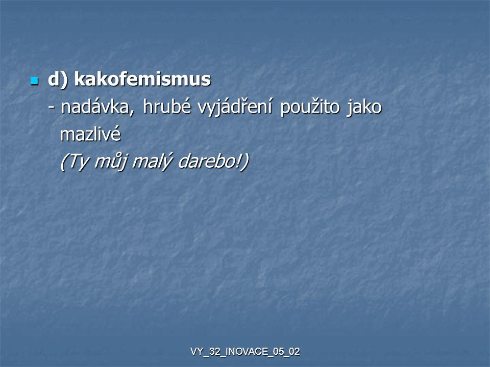 VY_32_INOVACE_05_02 d) kakofemismus d) kakofemismus - nadávka, hrubé vyjádření použito jako mazlivé mazlivé (Ty můj malý darebo!) (Ty můj malý darebo!)