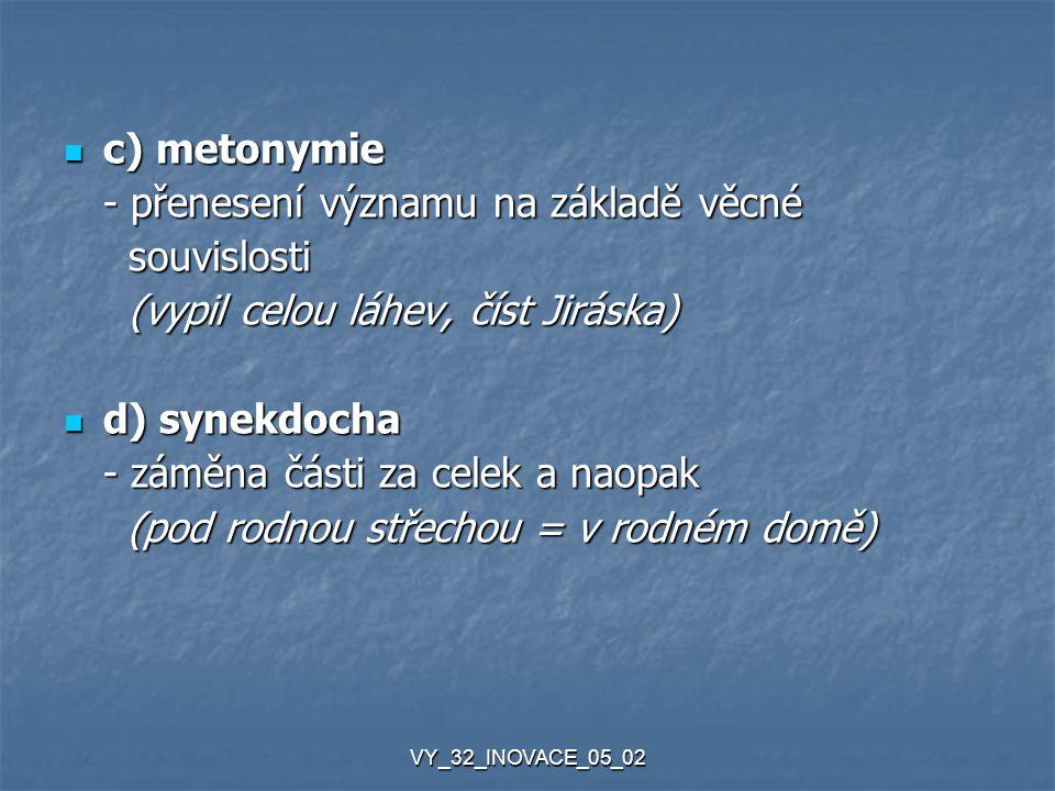 VY_32_INOVACE_05_02 c) metonymie c) metonymie - přenesení významu na základě věcné souvislosti souvislosti (vypil celou láhev, číst Jiráska) (vypil ce
