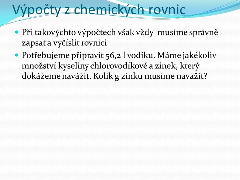 Výpočty z chemických rovnic a) Rovnice: HCl + Zn  ZnCl 2 + H 2 b) Vyčíslení - 2HCl + Zn  ZnCl 2 + H 2 c) Určení látkového množství potřebného podle zadání (jedná se o plyn) n = V / V n = 56,2 :22,4 = 2,5 mol d)Podle vyčíslené rovnice určíme, že potřebujeme stejné látkové množství zinku, tzn.