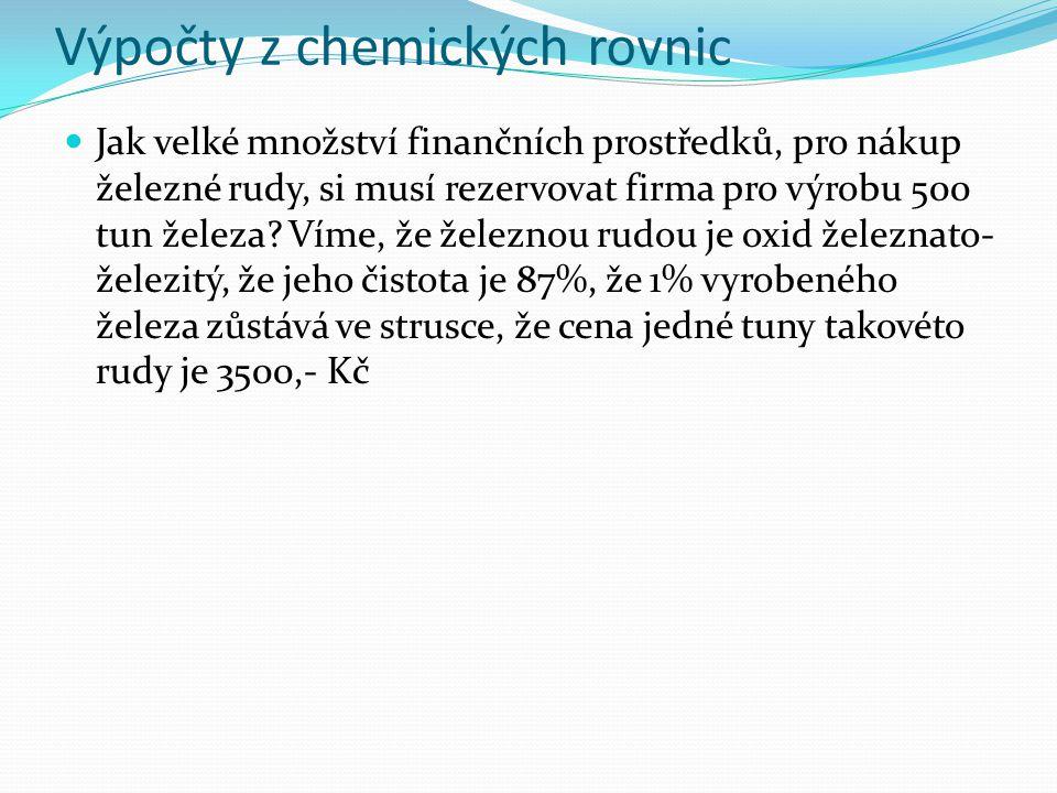Výpočty z chemických rovnic Jak velké množství finančních prostředků, pro nákup železné rudy, si musí rezervovat firma pro výrobu 500 tun železa.