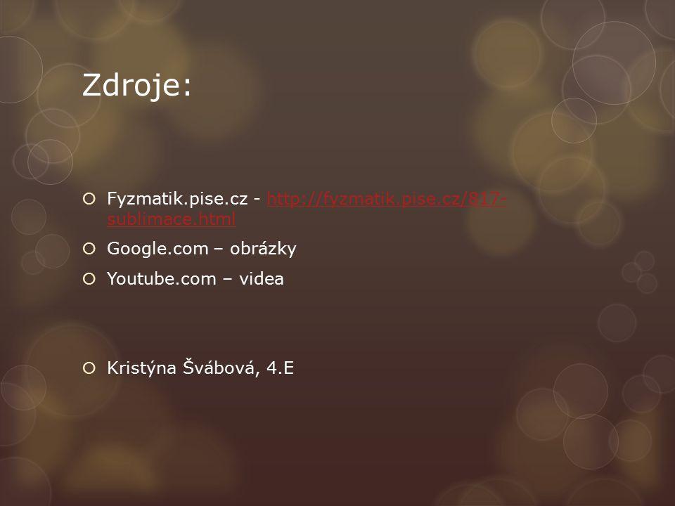 Zdroje:  Fyzmatik.pise.cz - http://fyzmatik.pise.cz/817- sublimace.htmlhttp://fyzmatik.pise.cz/817- sublimace.html  Google.com – obrázky  Youtube.com – videa  Kristýna Švábová, 4.E