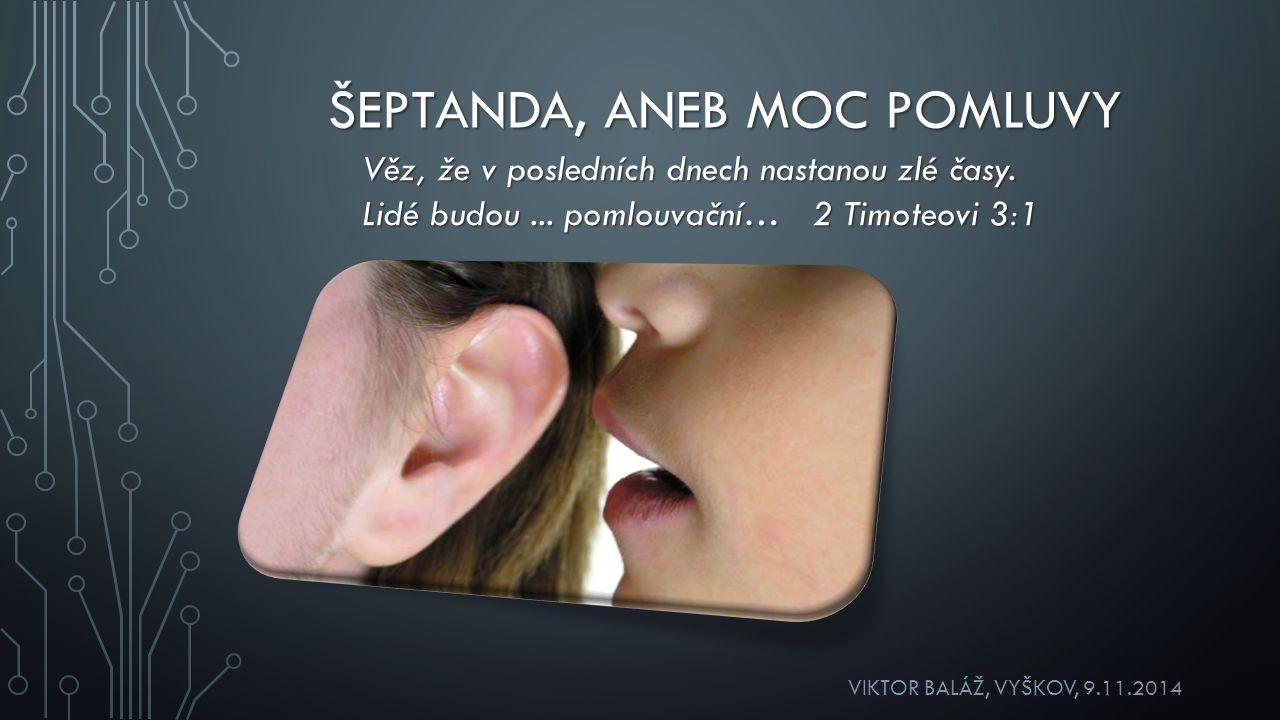 ŠEPTANDA, ANEB MOC POMLUVY VIKTOR BALÁŽ, VYŠKOV, 9.11.2014 Věz, že v posledních dnech nastanou zlé časy.