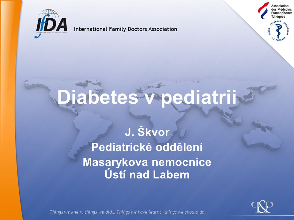 Things we knew, things we did… Things we have learnt, things we should do Diabetes v pediatrii J.