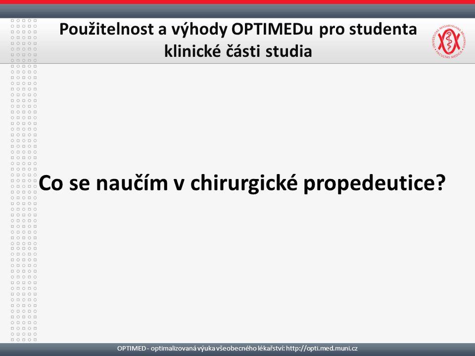 OPTIMED - optimalizovaná výuka všeobecného lékařství: http://opti.med.muni.cz Použitelnost a výhody OPTIMEDu pro studenta klinické části studia Co se naučím v chirurgické propedeutice?