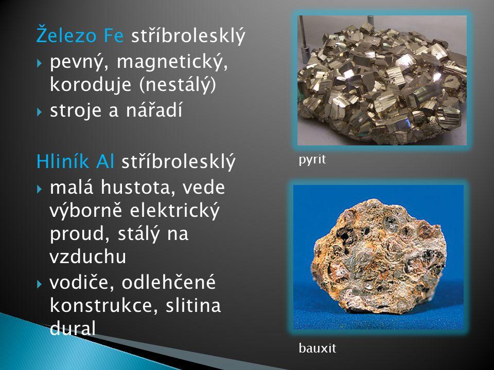 Železo Fe stříbrolesklý  pevný, magnetický, koroduje (nestálý)  stroje a nářadí Hliník Al stříbrolesklý  malá hustota, vede výborně elektrický prou