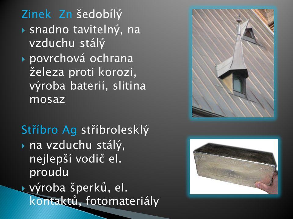Zinek Zn šedobílý  snadno tavitelný, na vzduchu stálý  povrchová ochrana železa proti korozi, výroba baterií, slitina mosaz Stříbro Ag stříbrolesklý