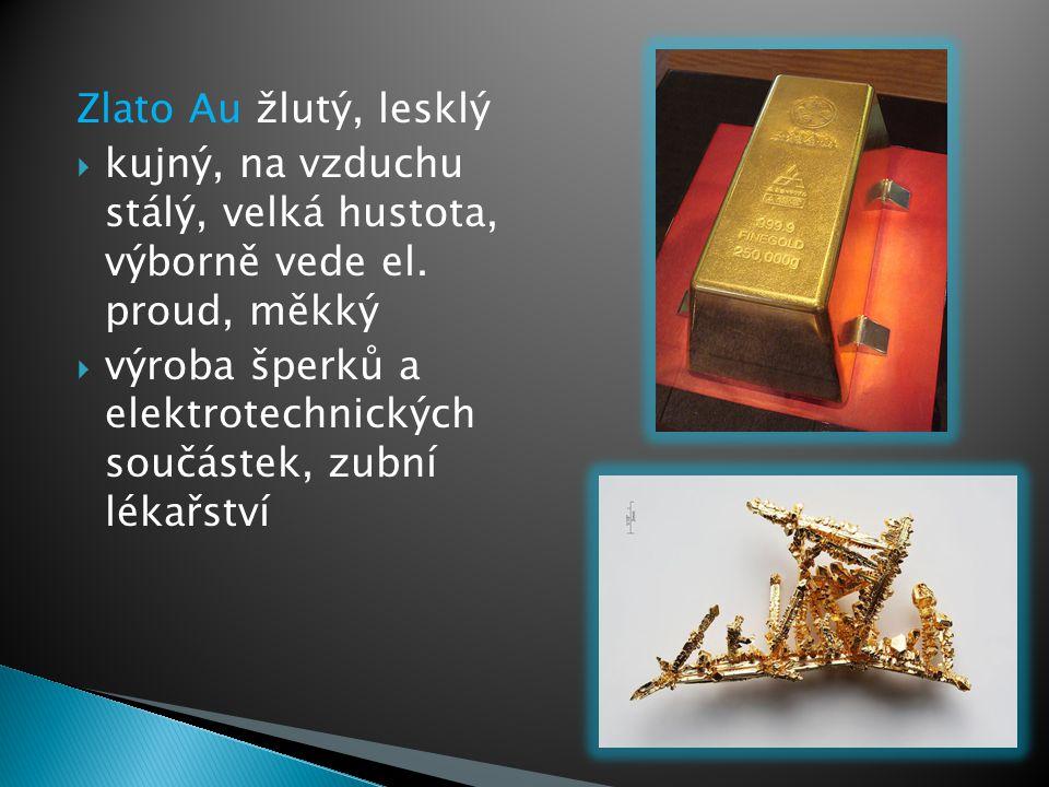 Zlato Au žlutý, lesklý  kujný, na vzduchu stálý, velká hustota, výborně vede el. proud, měkký  výroba šperků a elektrotechnických součástek, zubní l