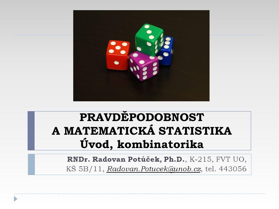 PRAVDĚPODOBNOST A MATEMATICKÁ STATISTIKA Úvod, kombinatorika RNDr. Radovan Potůček, Ph.D., K-215, FVT UO, KŠ 5B/11, Radovan.Potucek@unob.cz, tel. 4430