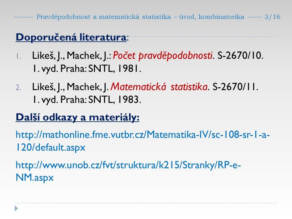 -------- Pravděpodobnost a matematická statistika – úvod, kombinatorika ------ 3/16 Doporučená literatura: 1. Likeš, J., Machek, J.: Počet pravděpodob