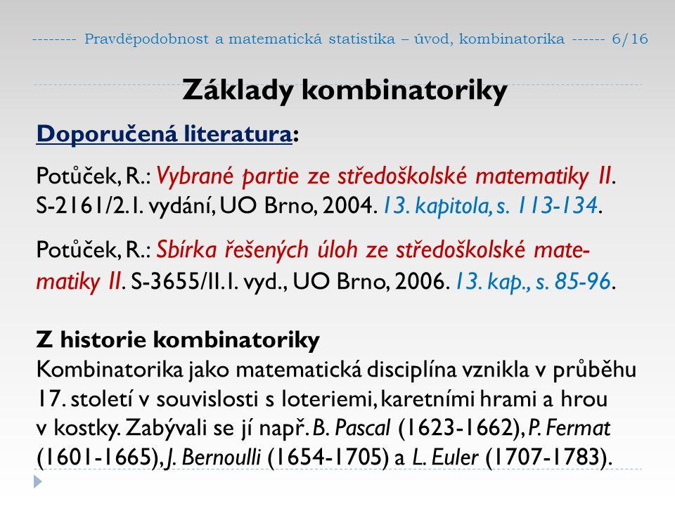 -------- Pravděpodobnost a matematická statistika – úvod, kombinatorika ------ 6/16 Základy kombinatoriky Doporučená literatura: Potůček, R.: Vybrané