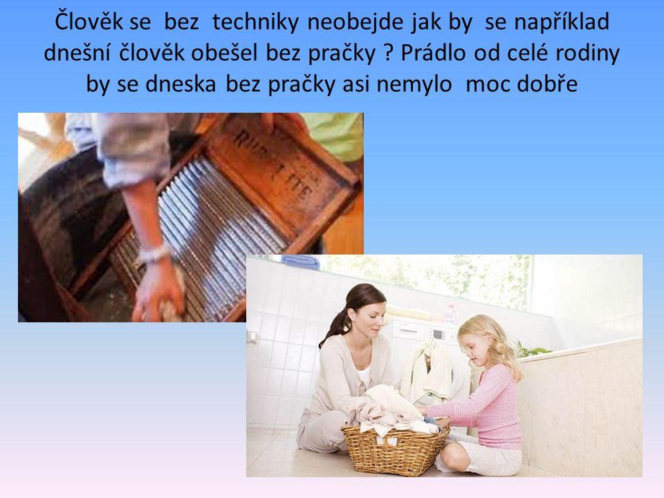 Člověk se bez techniky neobejde jak by se například dnešní člověk obešel bez pračky ? Prádlo od celé rodiny by se dneska bez pračky asi nemylo moc dob
