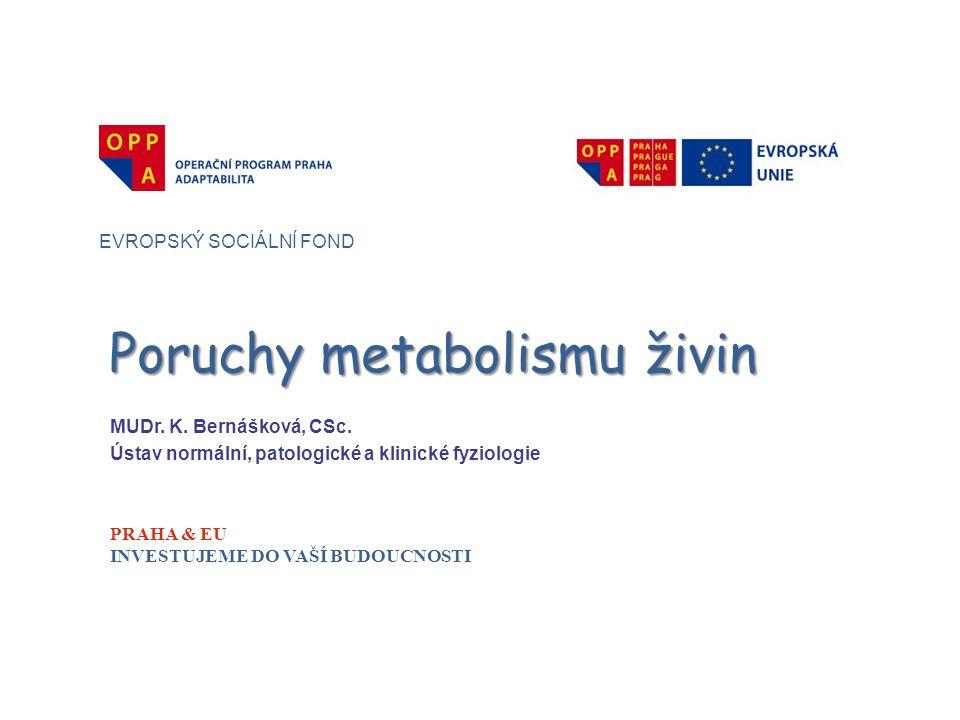 Poruchy metabolismu živin EVROPSKÝ SOCIÁLNÍ FOND PRAHA & EU INVESTUJEME DO VAŠÍ BUDOUCNOSTI MUDr. K. Bernášková, CSc. Ústav normální, patologické a kl