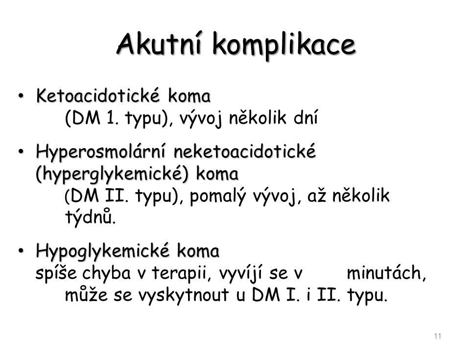 Akutní komplikace Ketoacidotické koma Ketoacidotické koma (DM 1. typu), vývoj několik dní Hyperosmolární neketoacidotické (hyperglykemické) koma Hyper
