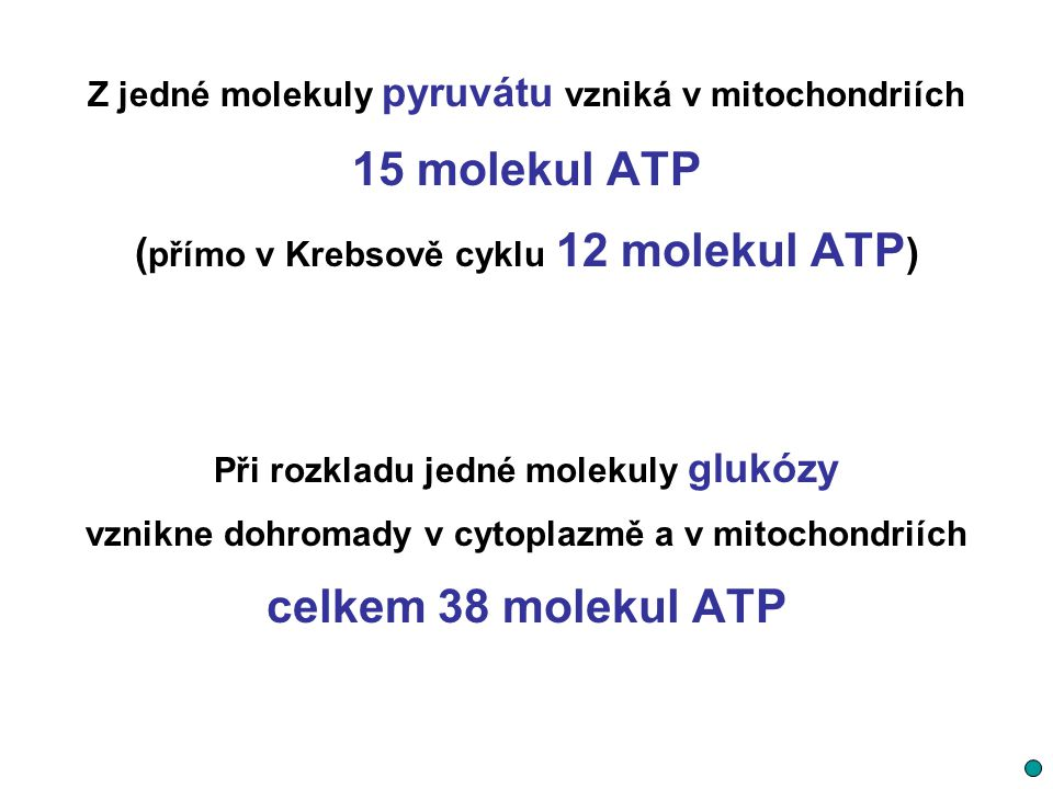 Z jedné molekuly pyruvátu vzniká v mitochondriích 15 molekul ATP ( přímo v Krebsově cyklu 12 molekul ATP ) Při rozkladu jedné molekuly glukózy vznikne