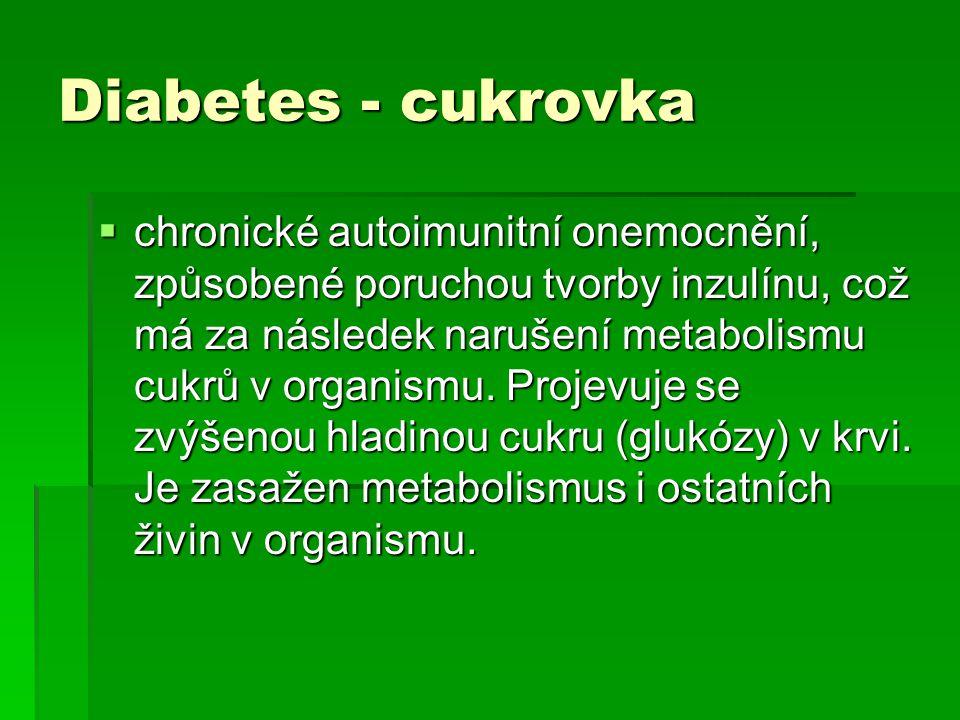 Diabetes - cukrovka  chronické autoimunitní onemocnění, způsobené poruchou tvorby inzulínu, což má za následek narušení metabolismu cukrů v organismu