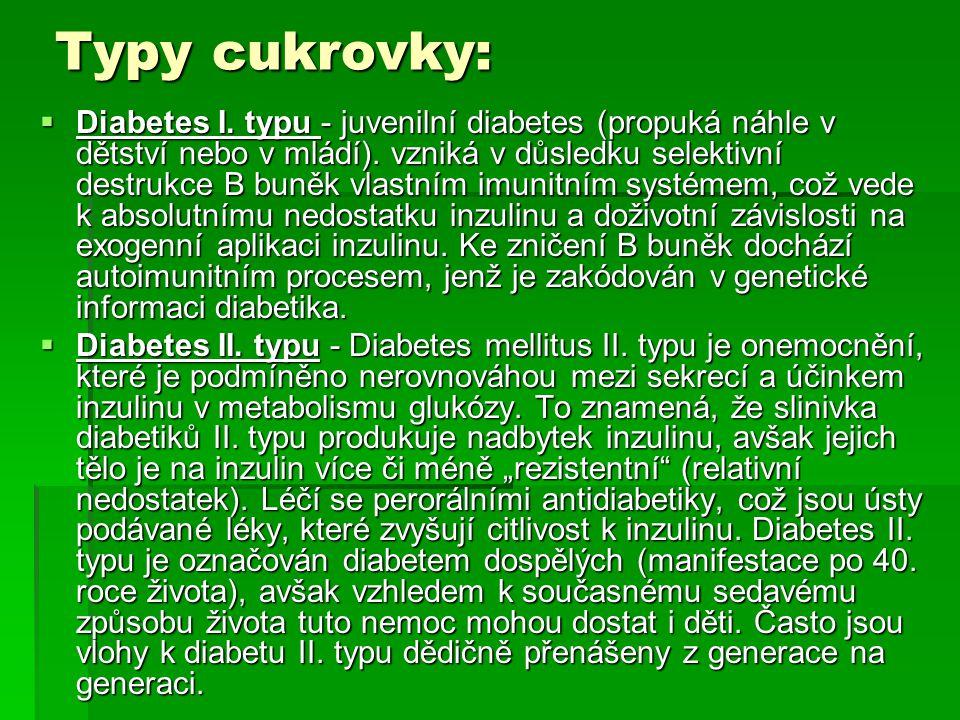Typy cukrovky:  Diabetes I. typu - juvenilní diabetes (propuká náhle v dětství nebo v mládí). vzniká v důsledku selektivní destrukce B buněk vlastním