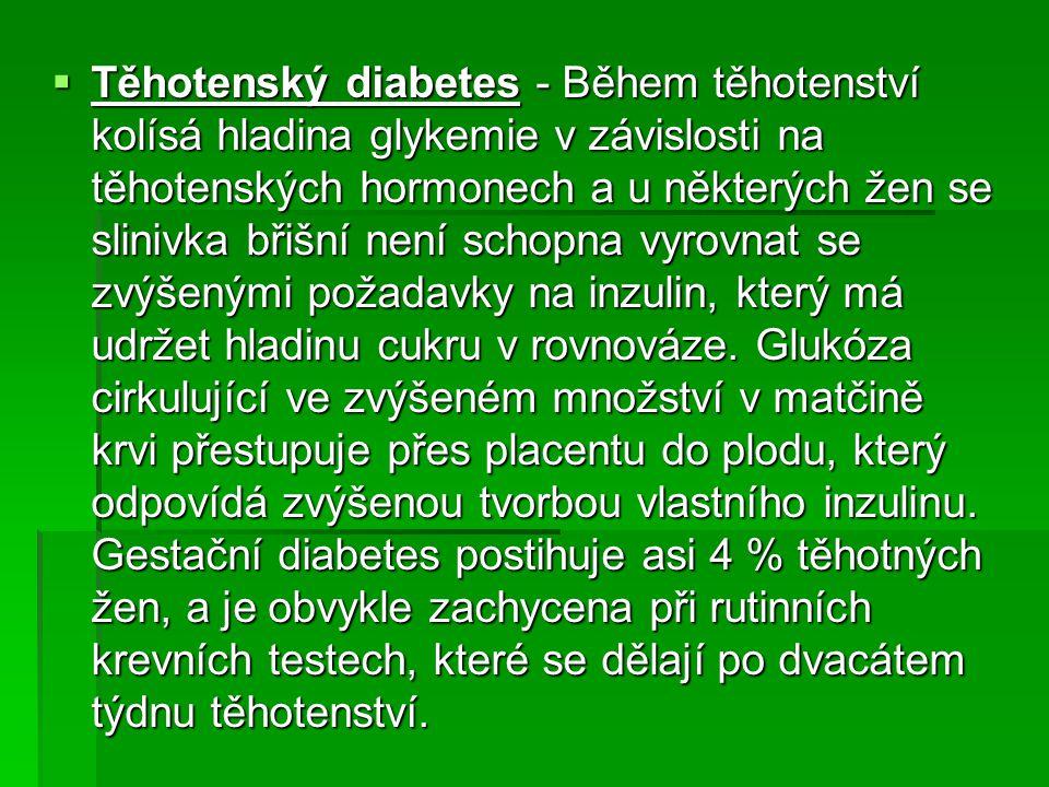  Těhotenský diabetes - Během těhotenství kolísá hladina glykemie v závislosti na těhotenských hormonech a u některých žen se slinivka břišní není sch