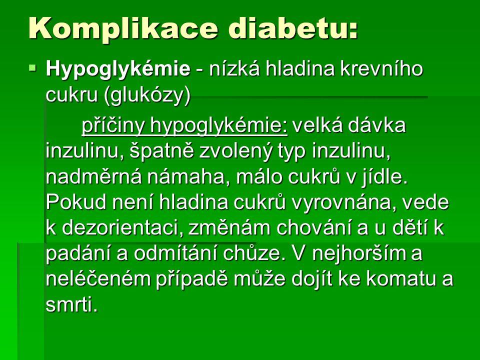 Komplikace diabetu:  Hypoglykémie - nízká hladina krevního cukru (glukózy) příčiny hypoglykémie: velká dávka inzulinu, špatně zvolený typ inzulinu, n