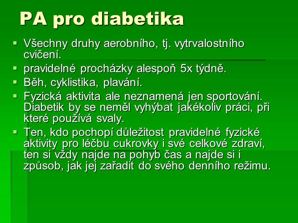 PA pro diabetika  Všechny druhy aerobního, tj. vytrvalostního cvičení.  pravidelné procházky alespoň 5x týdně.  Běh, cyklistika, plavání.  Fyzická