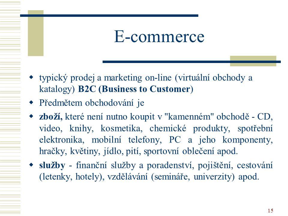 15 E-commerce  typický prodej a marketing on-line (virtuální obchody a katalogy) B2C (Business to Customer)  Předmětem obchodování je  zboží, které není nutno koupit v kamenném obchodě - CD, video, knihy, kosmetika, chemické produkty, spotřební elektronika, mobilní telefony, PC a jeho komponenty, hračky, květiny, jídlo, pití, sportovní oblečení apod.