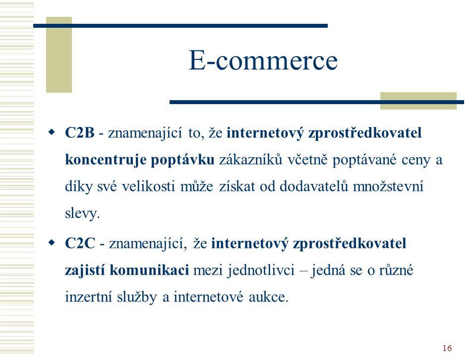 16 E-commerce  C2B - znamenající to, že internetový zprostředkovatel koncentruje poptávku zákazníků včetně poptávané ceny a díky své velikosti může získat od dodavatelů množstevní slevy.