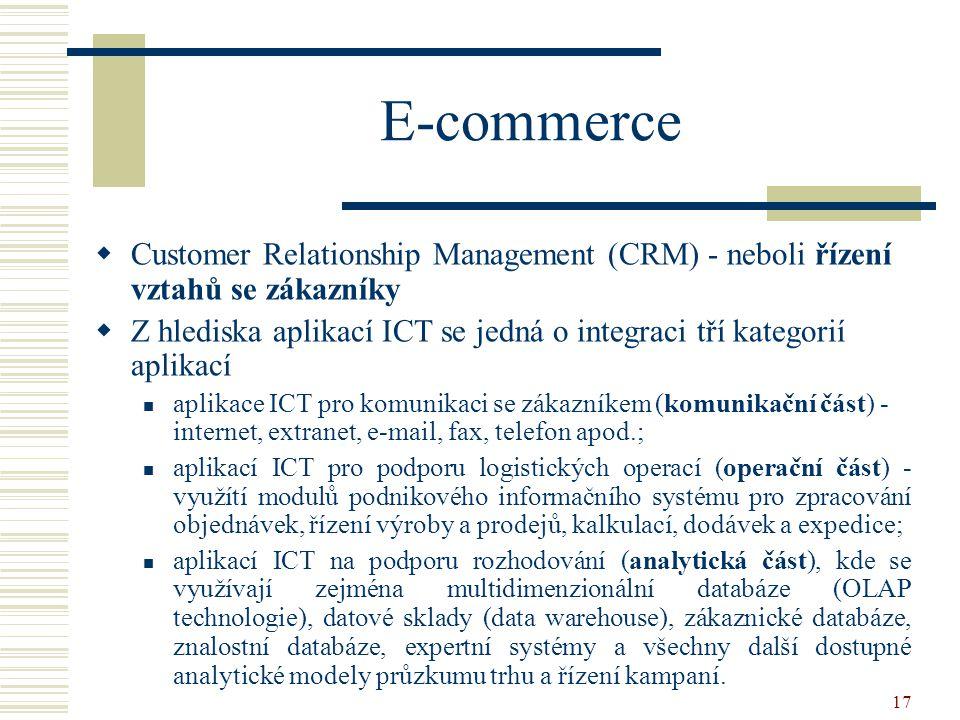 17 E-commerce  Customer Relationship Management (CRM) - neboli řízení vztahů se zákazníky  Z hlediska aplikací ICT se jedná o integraci tří kategorií aplikací aplikace ICT pro komunikaci se zákazníkem (komunikační část) - internet, extranet, e-mail, fax, telefon apod.; aplikací ICT pro podporu logistických operací (operační část) - využítí modulů podnikového informačního systému pro zpracování objednávek, řízení výroby a prodejů, kalkulací, dodávek a expedice; aplikací ICT na podporu rozhodování (analytická část), kde se využívají zejména multidimenzionální databáze (OLAP technologie), datové sklady (data warehouse), zákaznické databáze, znalostní databáze, expertní systémy a všechny další dostupné analytické modely průzkumu trhu a řízení kampaní.