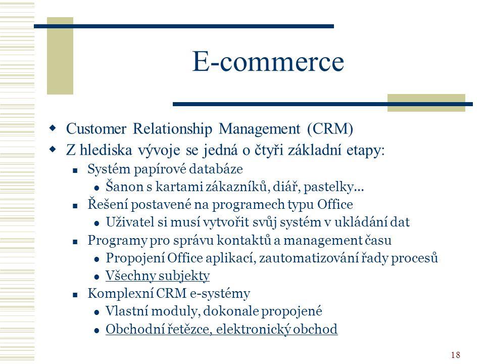 18 E-commerce  Customer Relationship Management (CRM)  Z hlediska vývoje se jedná o čtyři základní etapy: Systém papírové databáze Šanon s kartami zákazníků, diář, pastelky...