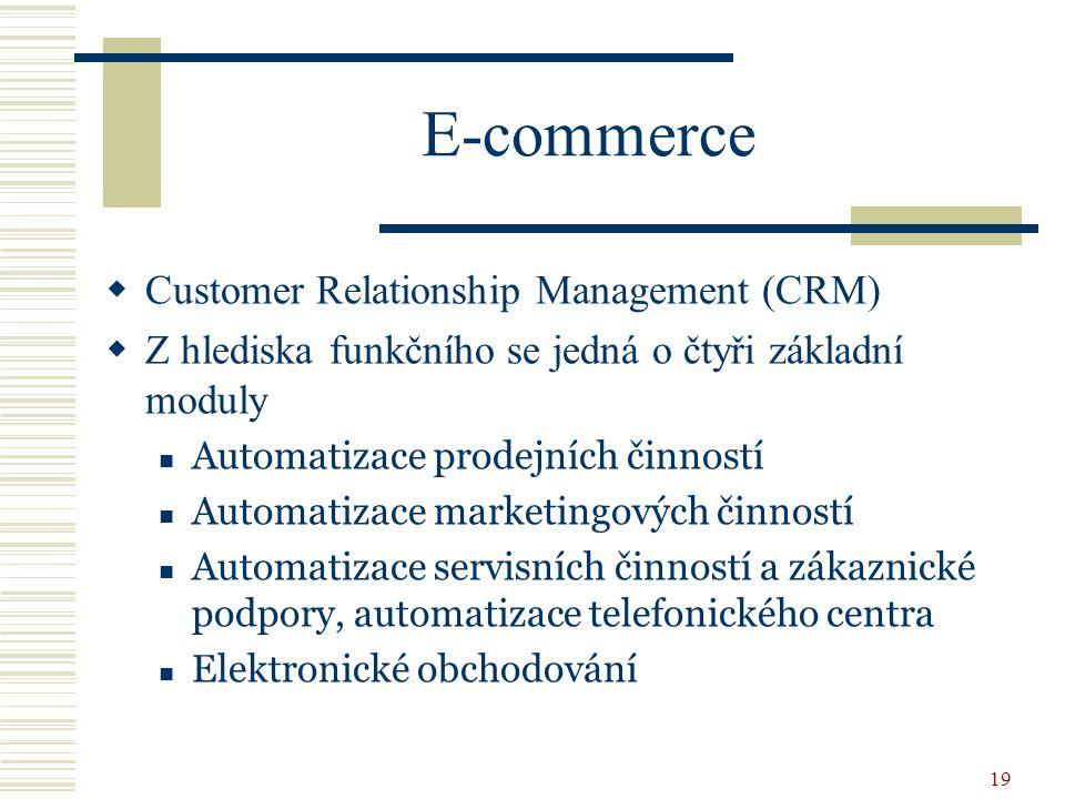 19 E-commerce  Customer Relationship Management (CRM)  Z hlediska funkčního se jedná o čtyři základní moduly Automatizace prodejních činností Automatizace marketingových činností Automatizace servisních činností a zákaznické podpory, automatizace telefonického centra Elektronické obchodování