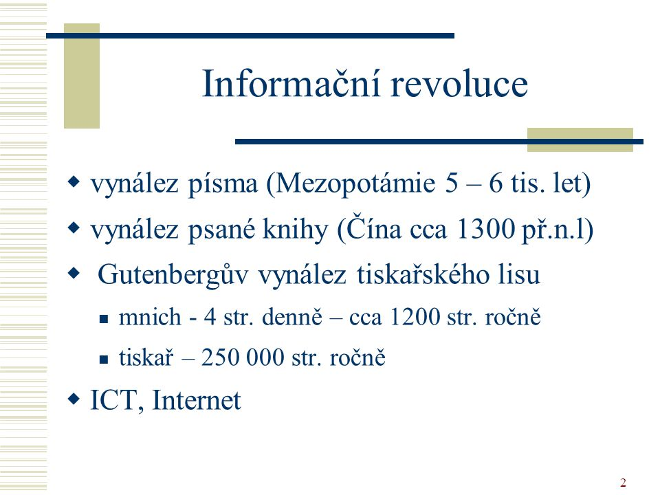 2 Informační revoluce  vynález písma (Mezopotámie 5 – 6 tis. let)  vynález psané knihy (Čína cca 1300 př.n.l)  Gutenbergův vynález tiskařského lisu