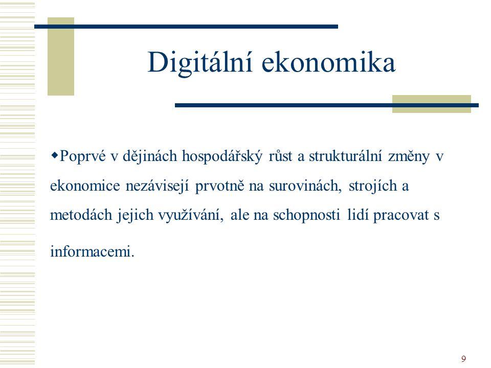 9 Digitální ekonomika  Poprvé v dějinách hospodářský růst a strukturální změny v ekonomice nezávisejí prvotně na surovinách, strojích a metodách jejich využívání, ale na schopnosti lidí pracovat s informacemi.