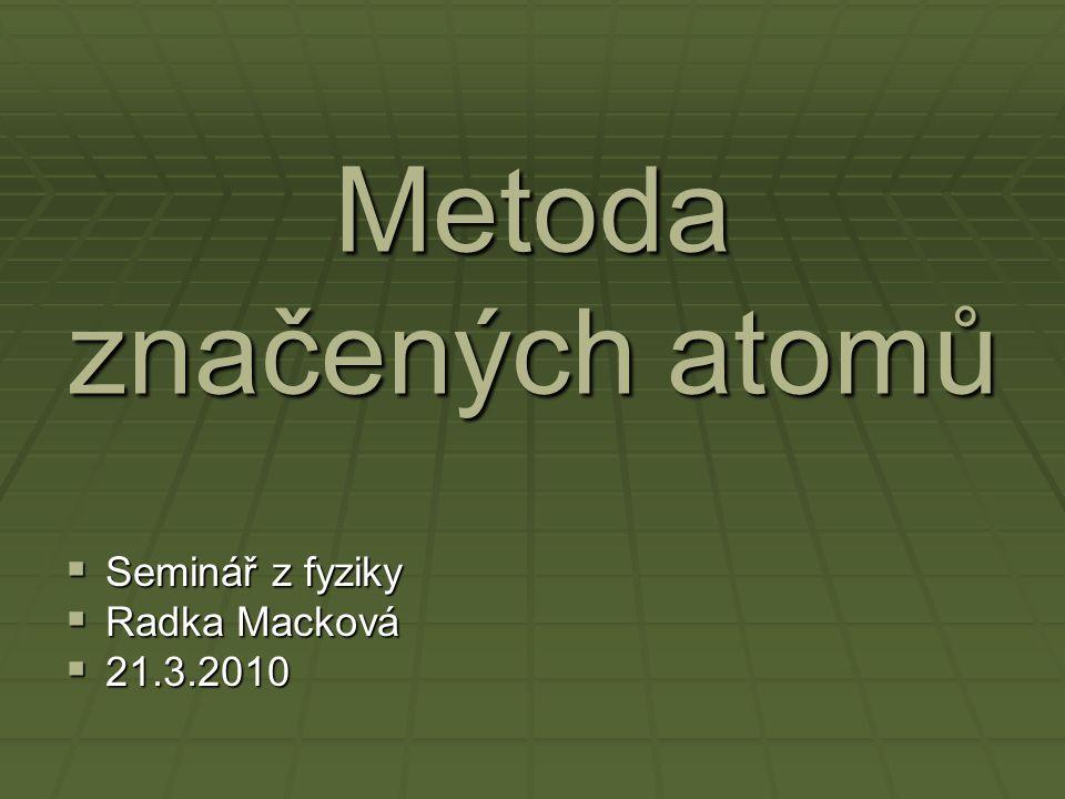 Metoda značených atomů  Do organismu nebo chemické reakce se místo běžného izotopu vpraví radioizotop a sleduje se jeho cesta organismem nebo chemickou reakcí.
