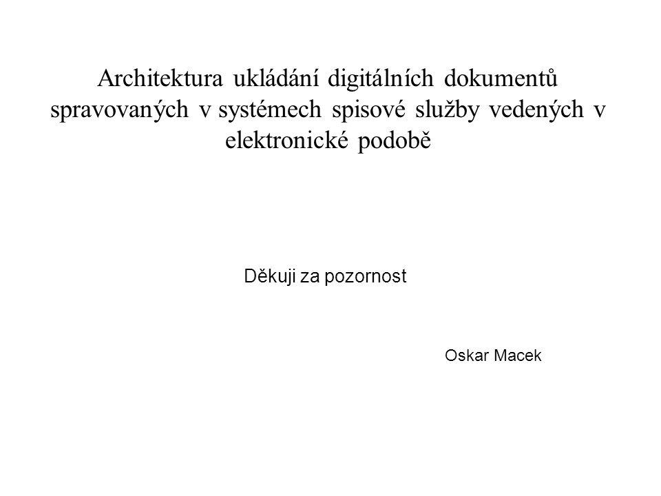 Architektura ukládání digitálních dokumentů spravovaných v systémech spisové služby vedených v elektronické podobě Děkuji za pozornost Oskar Macek