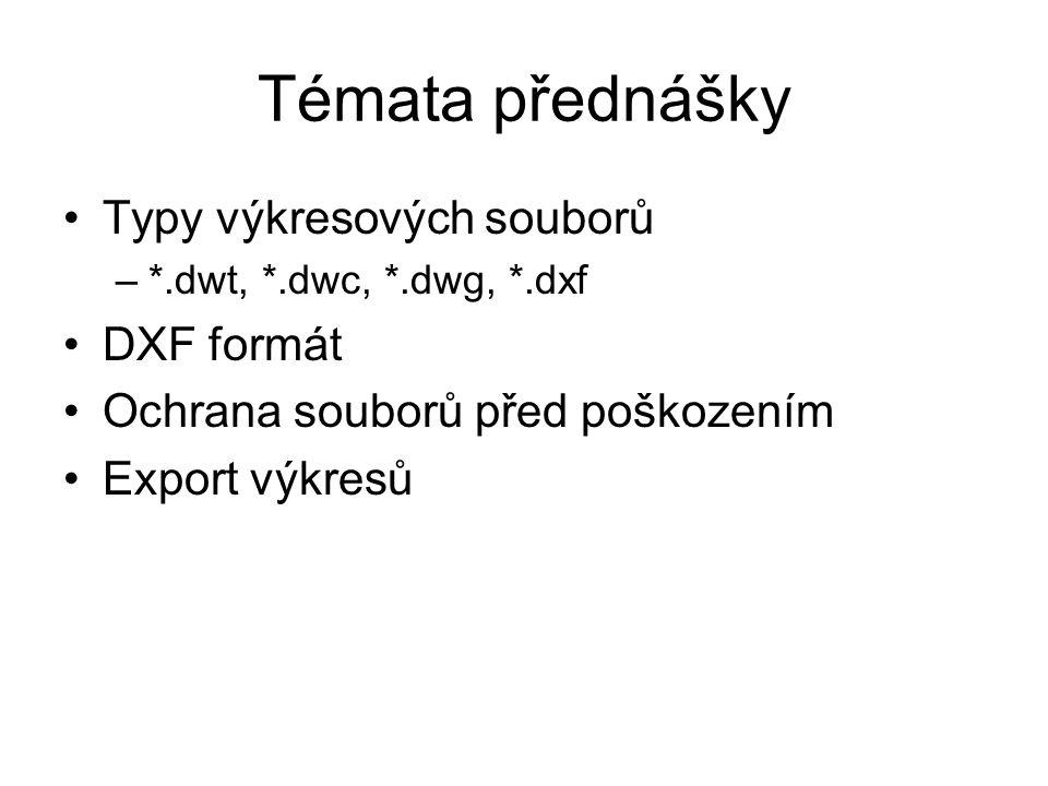 Témata přednášky Typy výkresových souborů –*.dwt, *.dwc, *.dwg, *.dxf DXF formát Ochrana souborů před poškozením Export výkresů