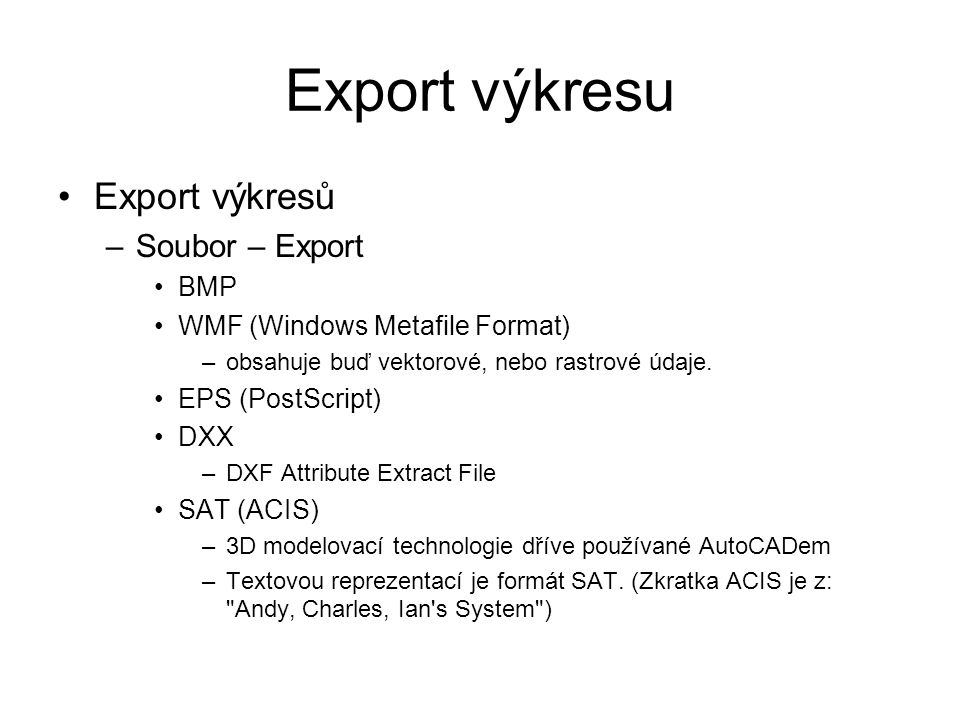 Export výkresu Export výkresů –Soubor – Export BMP WMF (Windows Metafile Format) –obsahuje buď vektorové, nebo rastrové údaje.