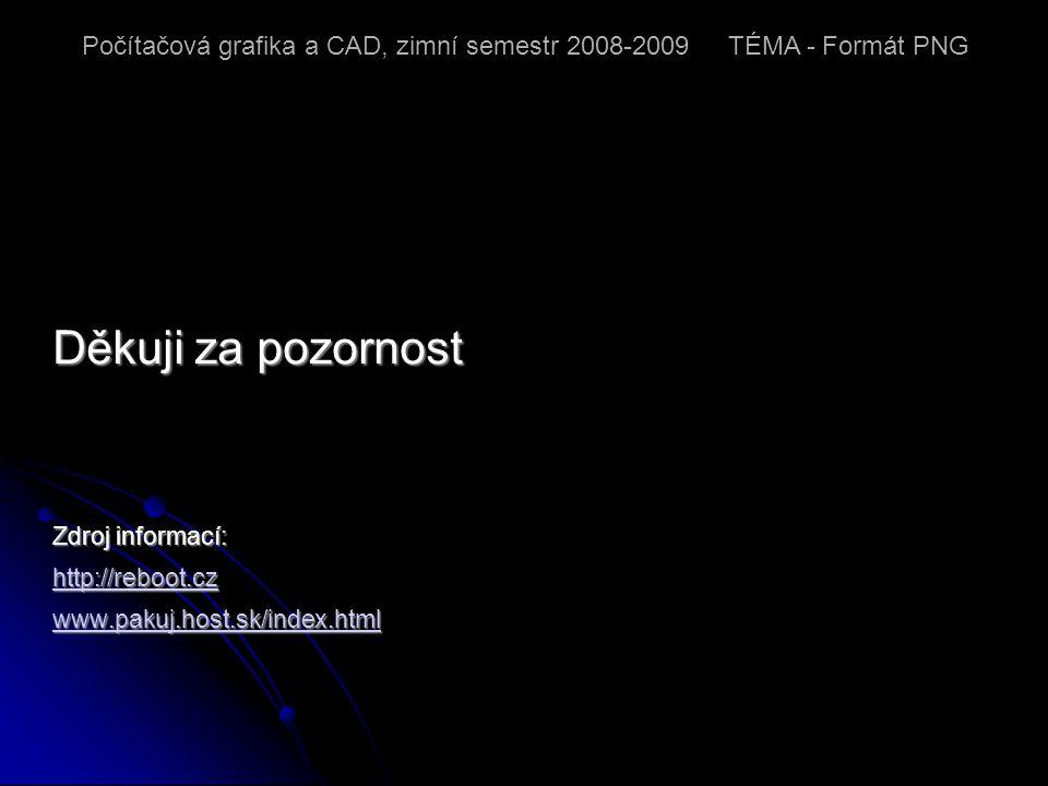 Děkuji za pozornost Zdroj informací: http://reboot.cz www.pakuj.host.sk/index.html Počítačová grafika a CAD, zimní semestr 2008-2009 TÉMA - Formát PNG