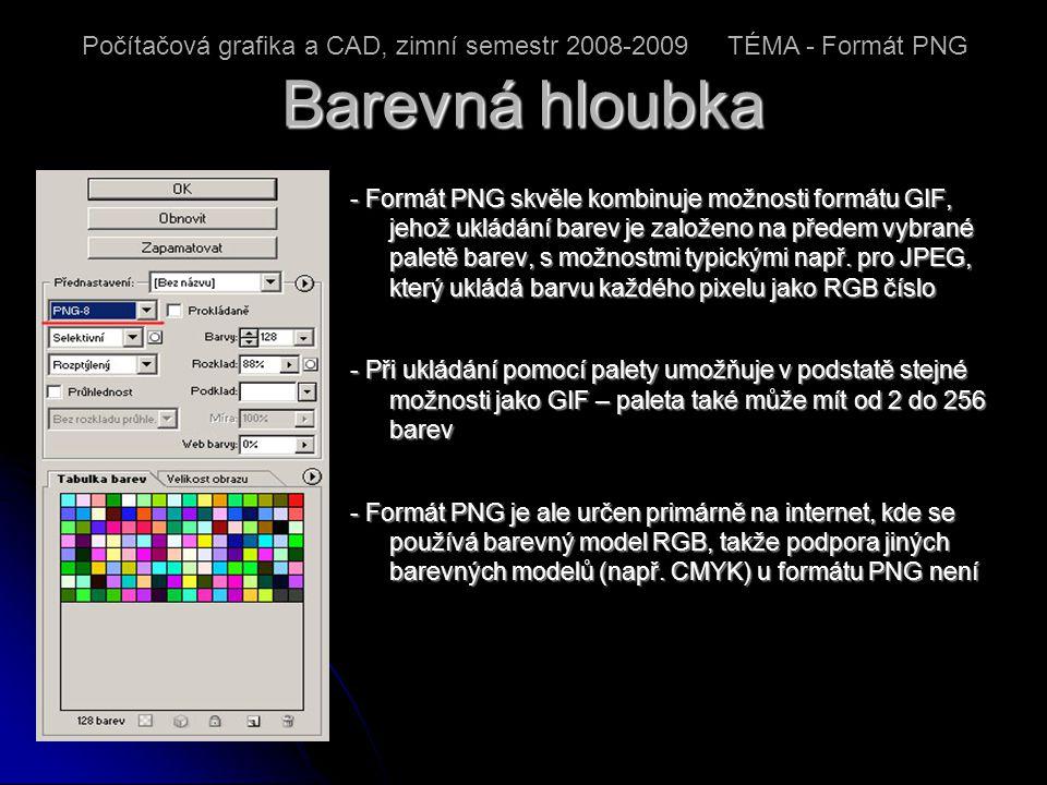 Gamma faktor, barevnost - Při zobrazování rastrových obrázků na různých počítačových platformách (PC, Sun, Macintosh) či na televizní obrazovce si můžeme všimnout, že zatímco je obrázek na jedné platformě příliš tmavý, na jiné platformě je zase moc světlý - Pokud se například obrázek vytvořený na Macintoshi přenese na PC, je při zobrazení většinou velmi tmavý a naopak - Právě zde přichází ke slovu takzvaná gamma korekce , jejímž účelem je obrázek před jeho zobrazením předpřipravit tak, aby po průchodu celým zobrazovacím řetězcem zůstala v co největší míře zachována linearita Počítačová grafika a CAD, zimní semestr 2008-2009 TÉMA - Formát PNG