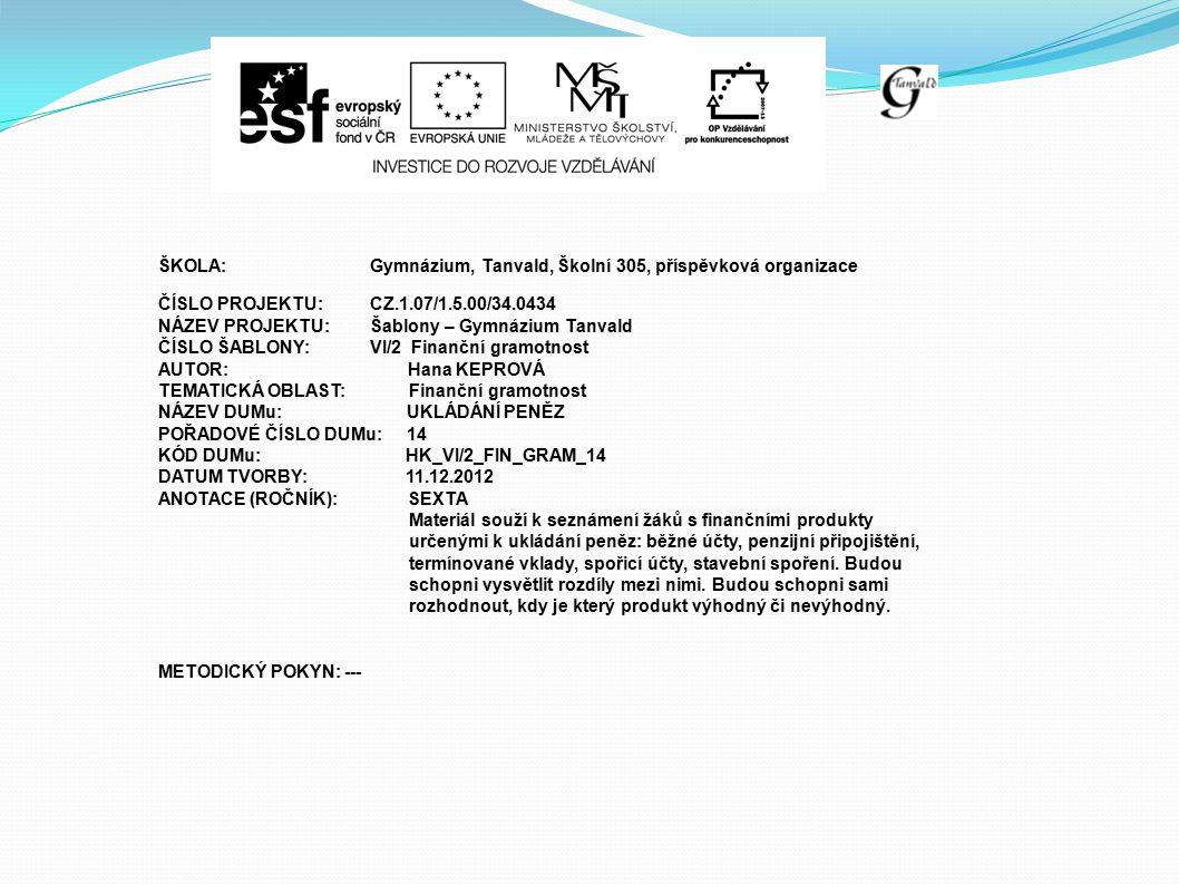 ŠKOLA:Gymnázium, Tanvald, Školní 305, příspěvková organizace ČÍSLO PROJEKTU:CZ.1.07/1.5.00/34.0434 NÁZEV PROJEKTU:Šablony – Gymnázium Tanvald ČÍSLO ŠABLONY:VI/2 Finanční gramotnost AUTOR: Hana KEPROVÁ TEMATICKÁ OBLAST: Finanční gramotnost NÁZEV DUMu: UKLÁDÁNÍ PENĚZ POŘADOVÉ ČÍSLO DUMu: 14 KÓD DUMu: HK_VI/2_FIN_GRAM_14 DATUM TVORBY: 11.12.2012 ANOTACE (ROČNÍK): SEXTA Materiál souží k seznámení žáků s finančními produkty určenými k ukládání peněz: běžné účty, penzijní připojištění, termínované vklady, spořicí účty, stavební spoření.