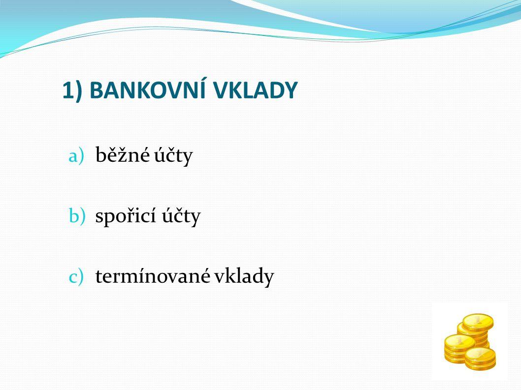 1) BANKOVNÍ VKLADY a) běžné účty b) spořicí účty c) termínované vklady