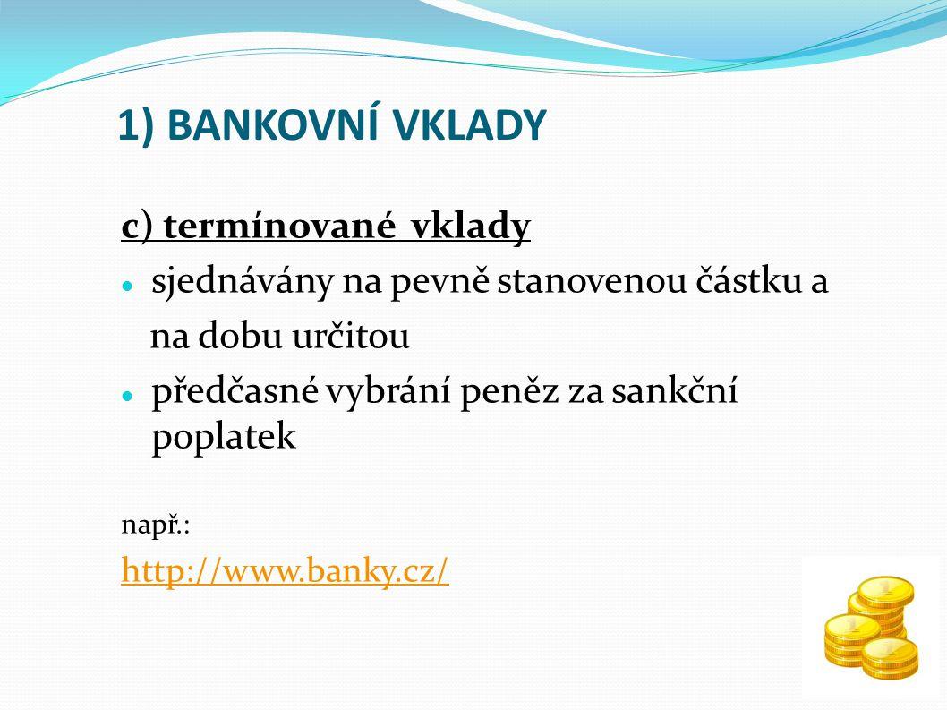 1) BANKOVNÍ VKLADY c) termínované vklady sjednávány na pevně stanovenou částku a na dobu určitou předčasné vybrání peněz za sankční poplatek např.: http://www.banky.cz/