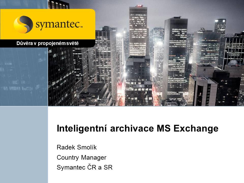 Inteligentní archivace MS Exchange Radek Smolík Country Manager Symantec ČR a SR Důvěra v propojeném světě