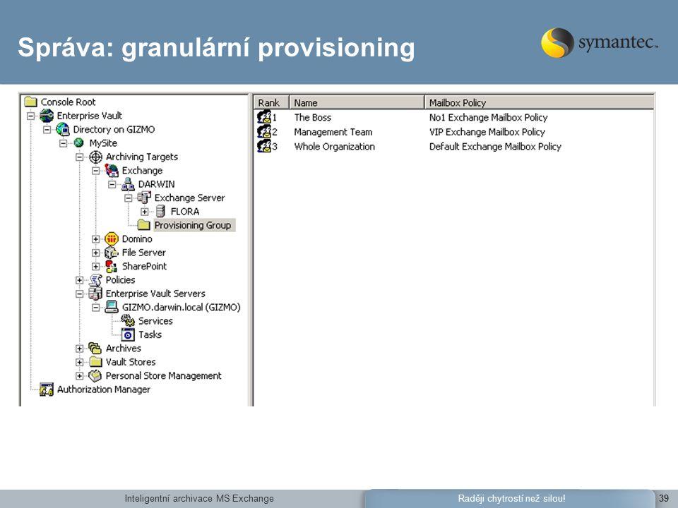 Inteligentní archivace MS Exchange39Raději chytrostí než silou! Správa: granulární provisioning